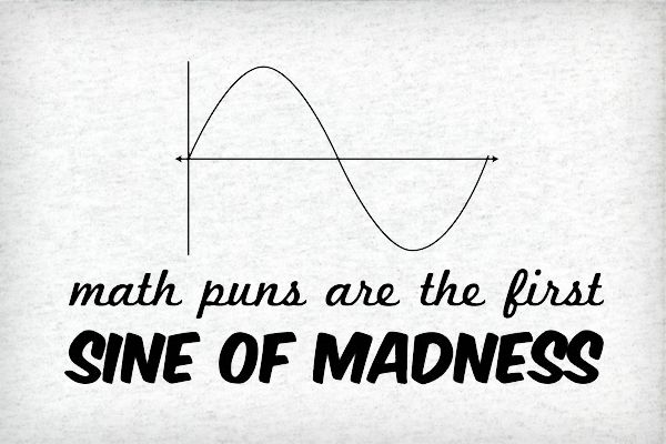Google Image Result for http://static.neatoshop.com/images/product/59/459/Math-Puns-are-the-First-Sine-of-Madness_1869-l.jpg?v=1869