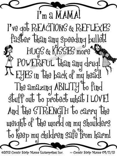 I'm a mama! I've got reactions & reflexes faster than any speeding bullet! Hugs & kisses more powerful than any drug! Eyes in the back of my head! The amazing ability to find stuff out to protect what I love! And the strength to carry the weight of the world on my shoulders to keep my children safe from harm!