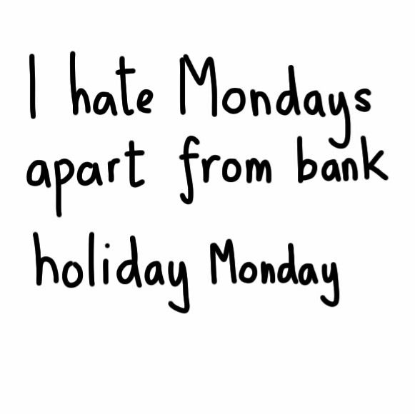 I hate Mondays apart from bank holiday monday