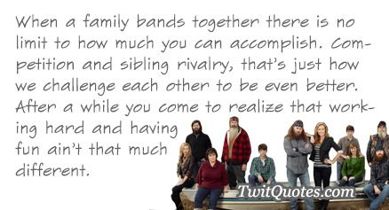 Duck Dynasty - When a family bands together there is no limit to how much you can accomplish. Competition and sibling rivalry, that's just how we challenge each other to be even better. After a while you come to realize that working hard and having fun ain't that much different.