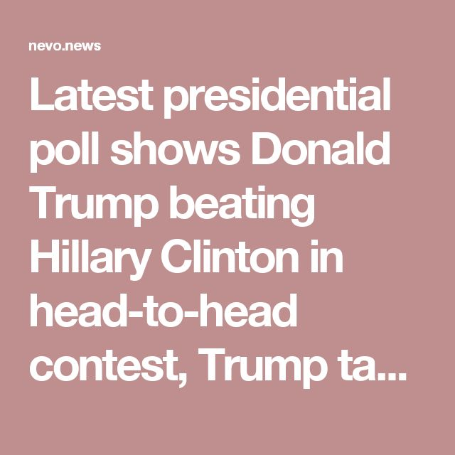 Latest presidential poll shows Donald Trump beating Hillary Clinton in head-to-head contest, Trump taking 70% of the electoral votes – Nevo News