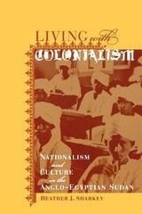 LIVING WITH COLONIALISM: NATIONALISM AND CULTURE IN THE ANGLO-EGYPTIAN SUDAN ~ Heather J. Sharkey ~ University of California Press ~ 2003