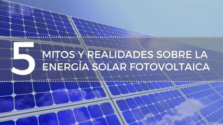 5 mitos y realidades sobre la energía solar fotovoltaica que debes conocer.