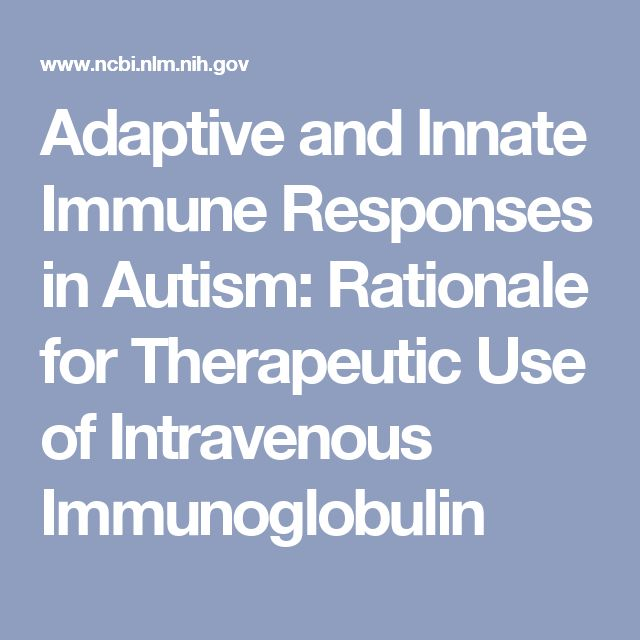Adaptive and Innate Immune Responses in Autism: Rationale for Therapeutic Use of Intravenous Immunoglobulin