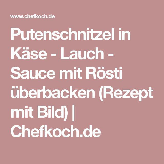 Putenschnitzel in Käse - Lauch - Sauce mit Rösti überbacken (Rezept mit Bild) | Chefkoch.de