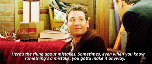 Here's the thing about mistakes. Sometimes, even when you know something's a mistake, you gotta make it anyway. - Ted