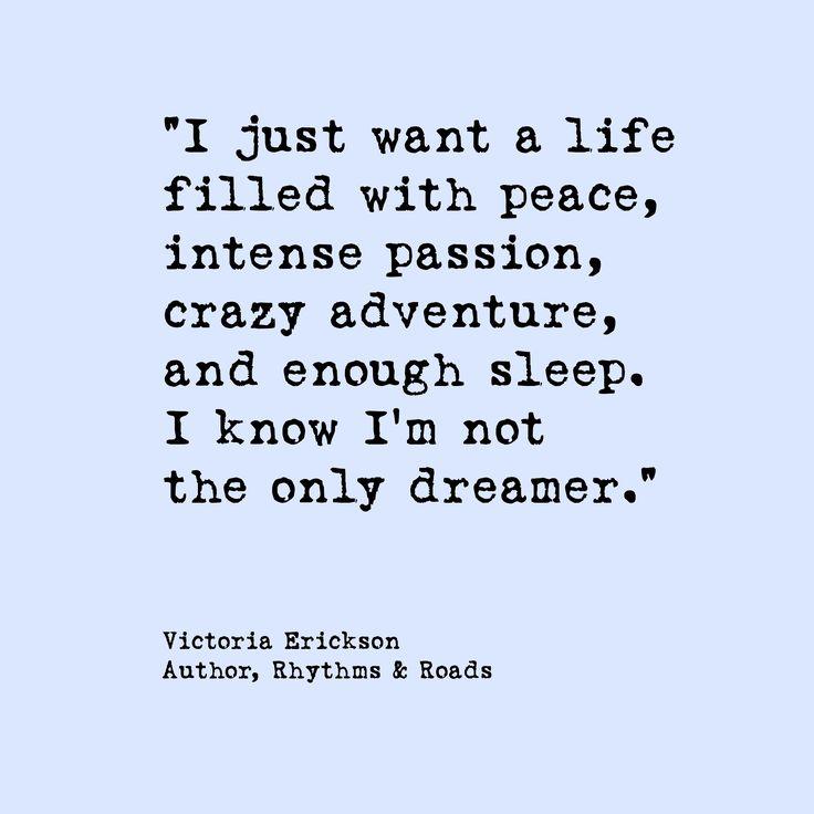 Victoria Erickson (Instagram: Victoriaericksonwriter) Life with peace, passion, adventure and sleep....#dreamer