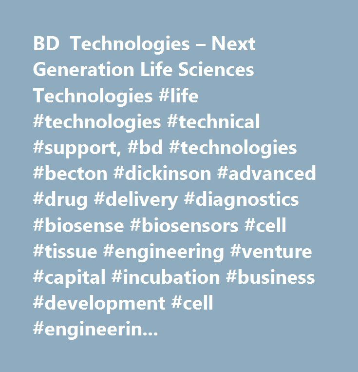 BD Technologies – Next Generation Life Sciences Technologies #life #technologies #technical #support, #bd #technologies #becton #dickinson #advanced #drug #delivery #diagnostics #biosense #biosensors #cell #tissue #engineering #venture #capital #incubation #business #development #cell #engineering #bd…