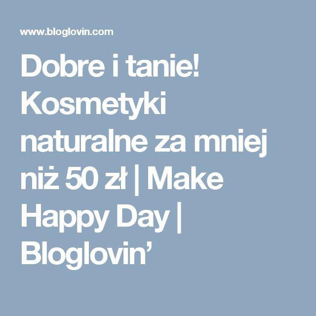 Dobre i tanie! Kosmetyki naturalne za mniej niż 50 zł | Make Happy Day | Bloglovin'