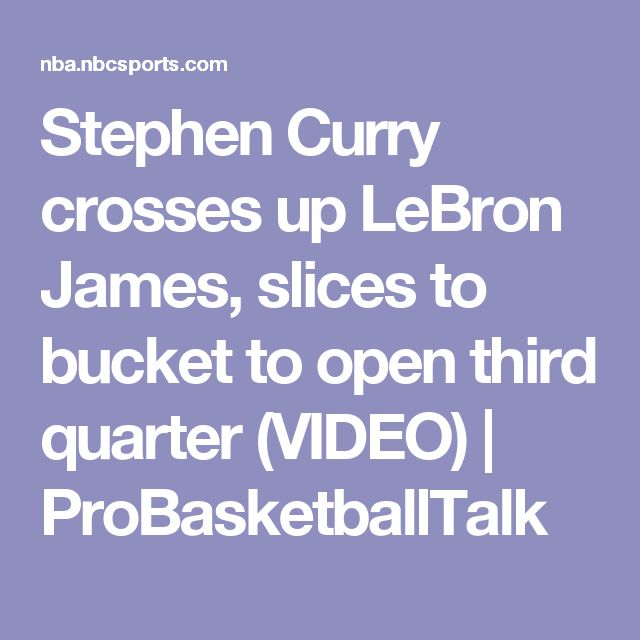 Stephen Curry crosses up LeBron James, slices to bucket to open third quarter (VIDEO) | ProBasketballTalk