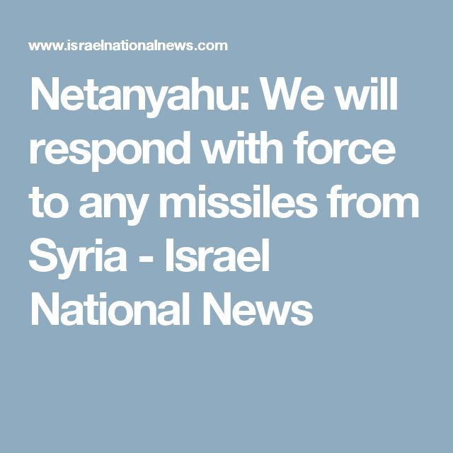 Netanyahu: We will respond with force to any missiles from Syria - Israel National News