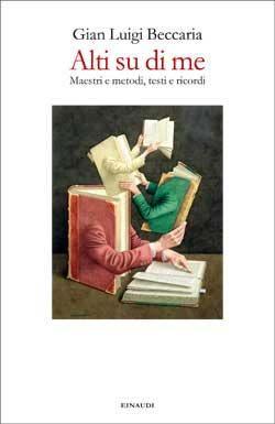 Gian Luigi Beccaria, Alti su di me. Maestri e metodi, testi e ricordi, Fuori collana - DISPONIBILE ANCHE IN EBOOK