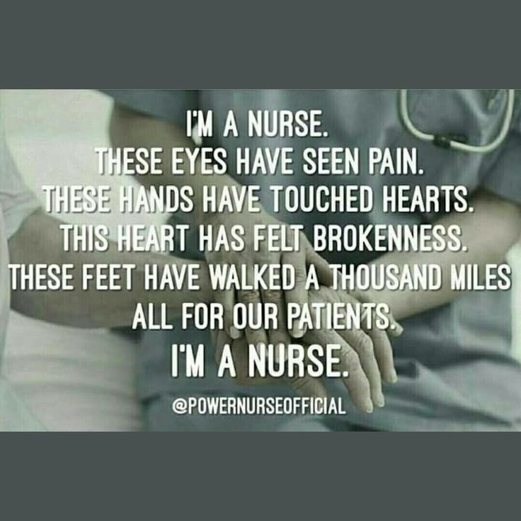 """I'm a nurse. These eyes have seen pain. These hands have touched hearts. This heart has felt brokenness. These feet have walked a thousand miles. All for our patients. I'm a nurse."