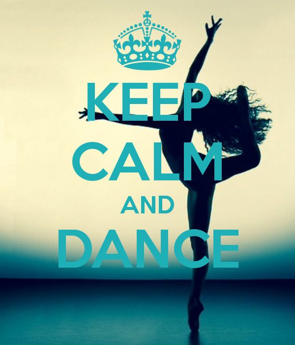 Keep Calm and dance all the time it is awsome