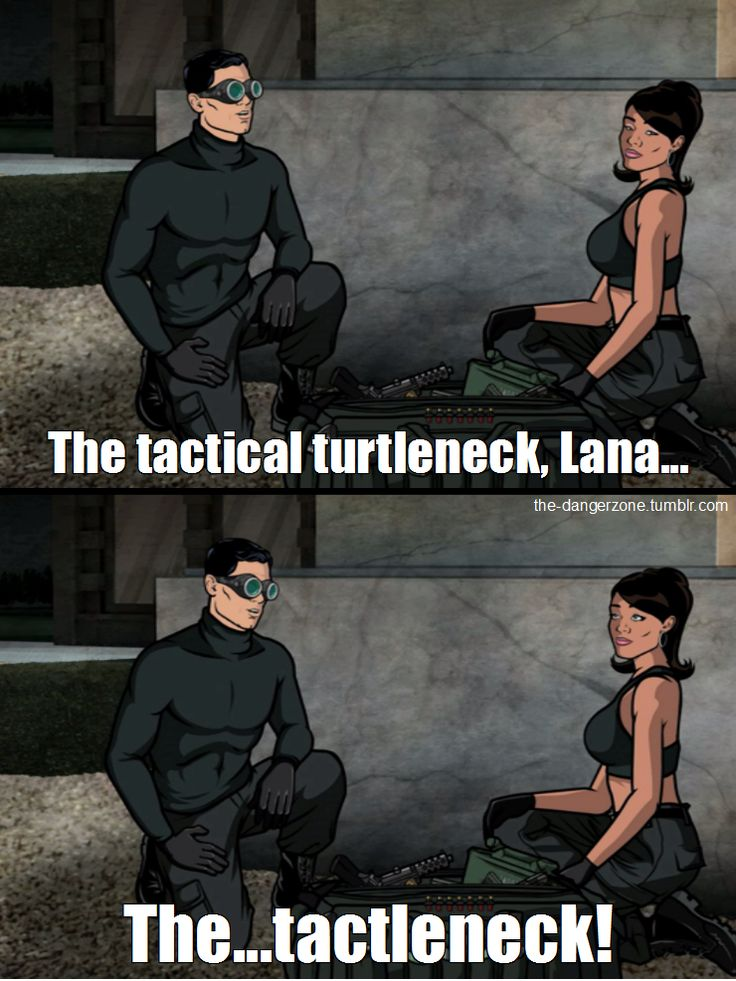 """I didn't invent the turtleneck, Lana. But I was the first to see it's potential as a tactical garment. The Tactical Turtleneck, Lana. The... Tactleneck!""  Sterling Archer"