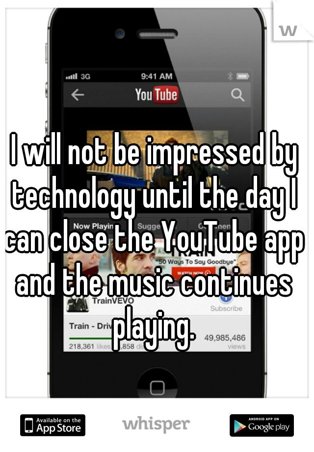 I will not be impressed by technology until the day I can close the YouTube app and the music continues playing.