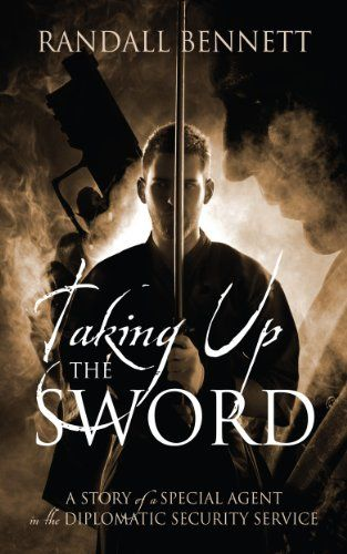 Taking Up the Sword: A Story of a Special Agent in the Diplomatic Security Service:   One Man's Fight Against Evil and Terrorismbr /br /Randall Bennett, Special Agent for the U.S. Department of State, Diplomatic Security Service, served 25 years in exotic and dangerous postings all over the world. With humor and other times through the heartbreak and drama that accompanies the loss of friends from violent acts of terrorists, his memoir reveals his evolution from a new Special Agent to ...