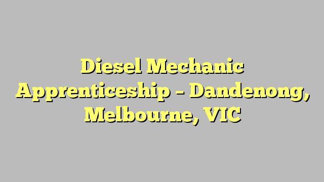 Diesel Mechanic Apprenticeship - Dandenong, Melbourne, VIC