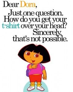 This makes me laugh so hard! Also when is Dora going to get a shirt that is long enough to cover her belly, ha ha!