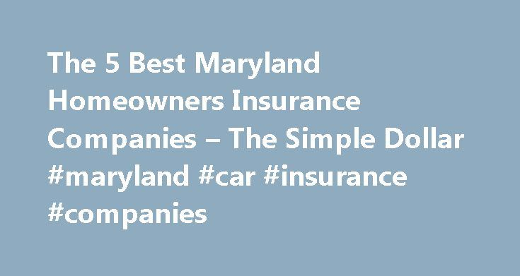 The 5 Best Maryland Homeowners Insurance Companies – The Simple Dollar #maryland #car #insurance #companies http://botswana.nef2.com/the-5-best-maryland-homeowners-insurance-companies-the-simple-dollar-maryland-car-insurance-companies/  # The 5 Best Maryland Homeowners Insurance Companies Despite its coastal mid-Atlantic location, the average annual homeowners insurance premium in Maryland was just $837 in 2012 over $100 less than the national average for that year. That s not to say natural…