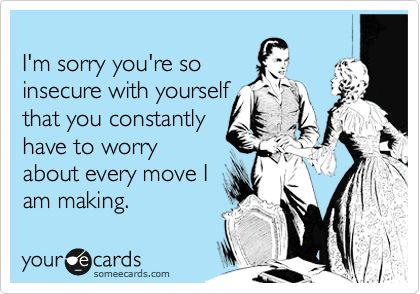I'm sorry you're so insecure with yourself that you constantly have to worry about every move I am making.
