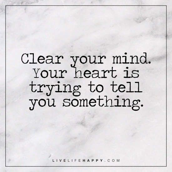 Deep Life Quote: Clear your mind. Your heart is trying to tell you something.