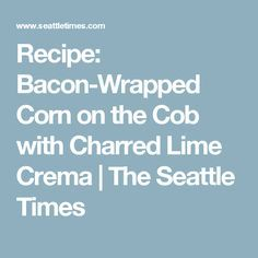 Recipe: Bacon-Wrapped Corn on the Cob with Charred Lime Crema | The Seattle Times