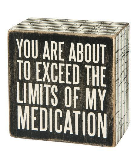 You are about to exceed the limits of my medication.   #mental health  #humor