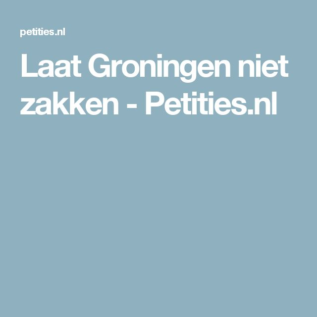 Laat Groningen niet zakken - Petities.nl