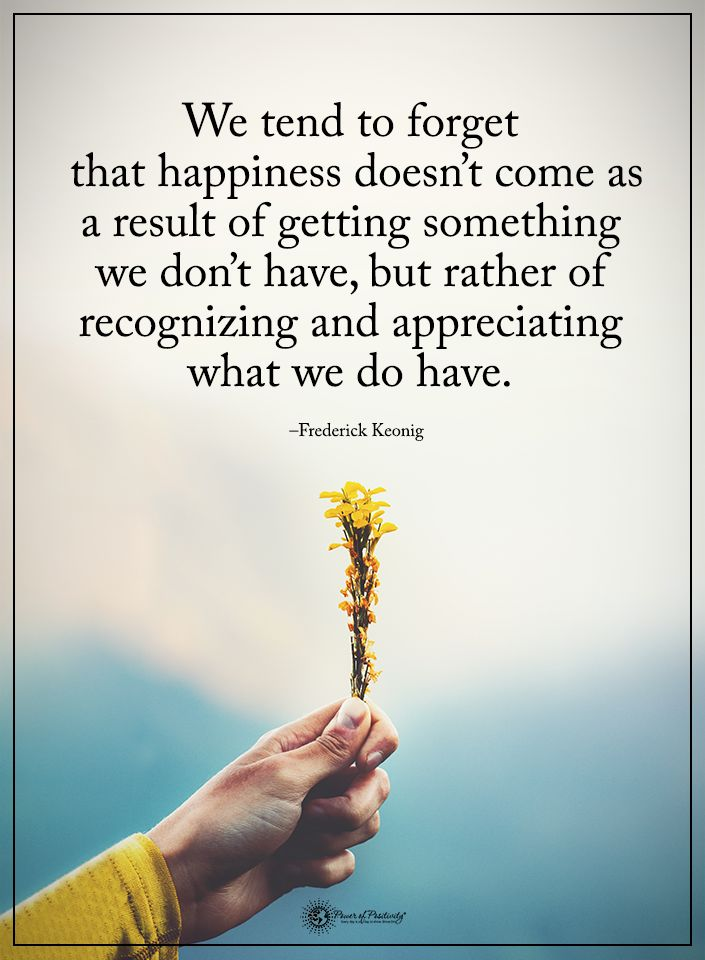 We tend to forget that happiness doesn't come as a result of getting something we don't have, but rather of recognizing and appreciating what we do have. - Frederick Keonig #powerofpositivity #positivewords #positivethinking #inspirationalquote #motivatio