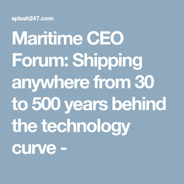 Maritime CEO Forum: Shipping anywhere from 30 to 500 years behind the technology curve -