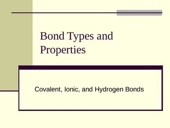 This PowerPoint presentation cover the three main types of bonds: covalent, ionic, and hydrogen bonds.  Bond symbols and their meanings are also included.  Examples of single, double, and triple bonds are given along with descriptions of these bonds.  Ionic bonding and the characteristics of an ionic bond are discussed; an animation further adds to the description.