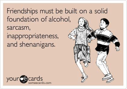 minus the alcohol, that's how true friendships are made! haha :)