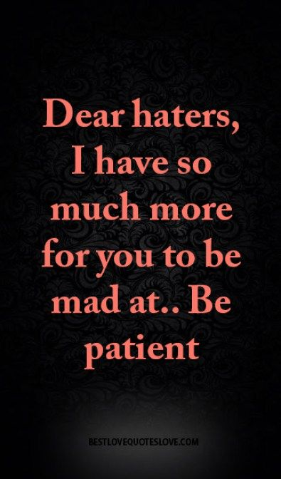 Dear haters, I have so much more for you to be mad at.. Be patient