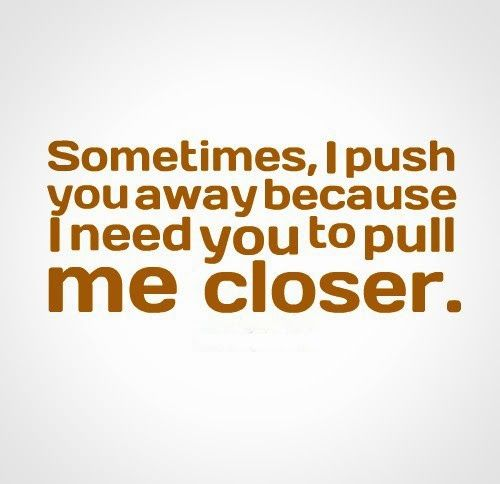 Sometimes, I push you away because I need you to pull me closer. #relationships #quotes