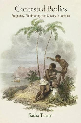 Contested Bodies: Pregnancy, Childrearing, and Slavery in Jamaica (Early American Studies)