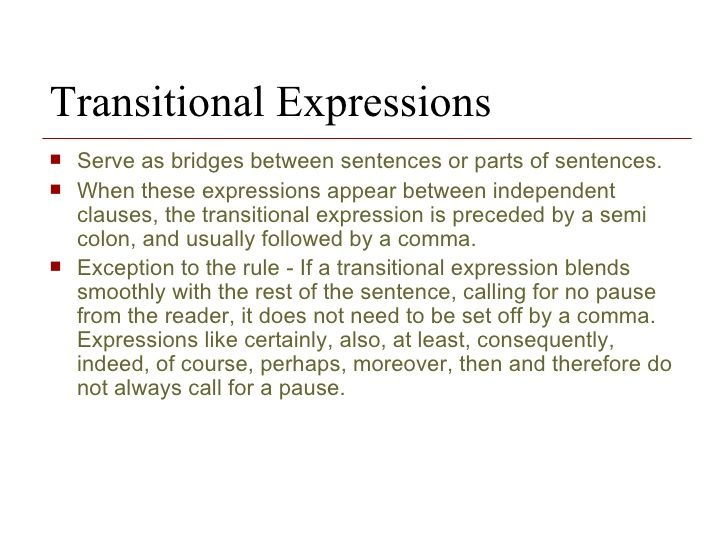 Transitional Expressions Serve as bridges between sentences or parts of sentences. When these expressions appear between independent clauses, the transitional expression is preceded by a semi colon, and usually followed by a comma.  Exception to the rule - If a transitional expression blends smoothly with the rest of the sentence, calling for no pause from the reader, it does not need to be set off by a comma. Expressions like certainly, also, at le...