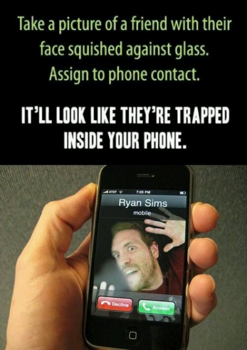 Take a picture of a friend with their face squished against glass. Assign to phone contact. Itll look like thyre trapped inside your phone!