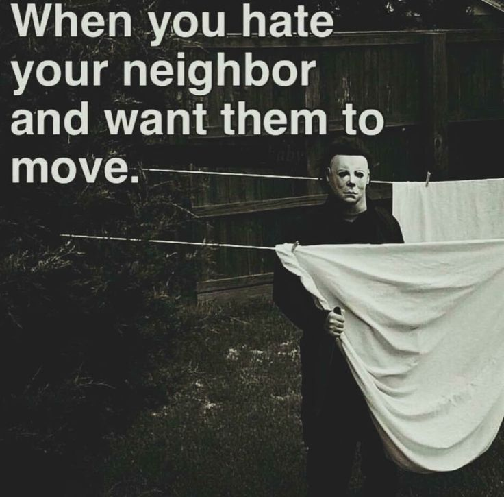 'When you hate your neighbor and you want them to move', ha! Michael Myers from 'Halloween'.
