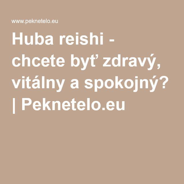 Huba reishi - chcete byť zdravý, vitálny a spokojný?   Peknetelo.eu