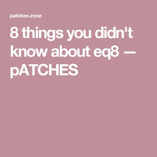 8 things you didn't know about eq8 — pATCHES