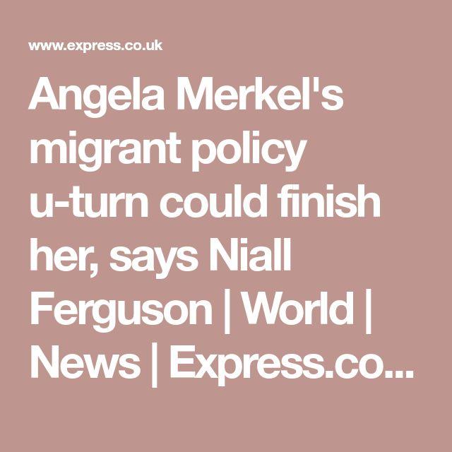 Angela Merkel's migrant policy u-turn could finish her, says Niall Ferguson | World | News | Express.co.uk