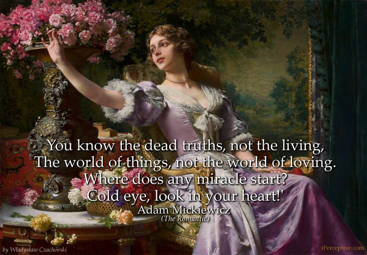 You know the dead truths, not the living, The world of things, not the world of loving. Where does any miracle start? Cold eye, look in your heart!' Adam Mickiewicz