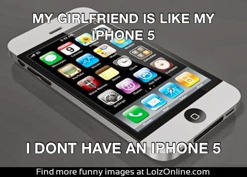 Smartphone Humor | My girlfriend is like my iPhone5. I don't have an iPhone5! | From Funny Technology – Google+