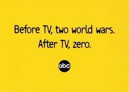 Before TV, two world wars. After TV, zero. -ABC
