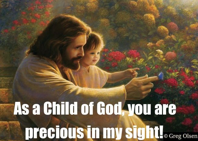 As a Child of God, you are precious in my sight! ~~I