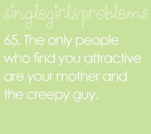 except my mother doesn't...just the creepy guy :(