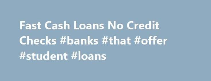 Fast Cash Loans No Credit Checks #banks #that #offer #student #loans http://nef2.com/fast-cash-loans-no-credit-checks-banks-that-offer-student-loans/  #fast cash loans no credit check # The beauty of Fast cash loans no credit checks financial products for without a job men and women is always that these are generally free of the many sweaty process for the loan approval. All things considered, you are considering a funds alternative, not an issue. Financial products...