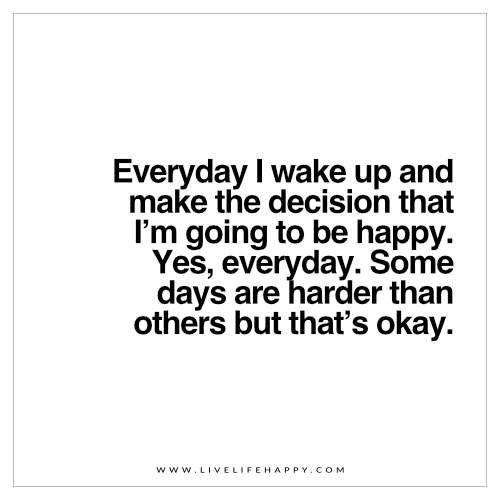Live Life Happy Quote: Everyday I wake up and make the decision that I'm going to be happy. Yes, everyday. Some days are harder than others but that's okay.
