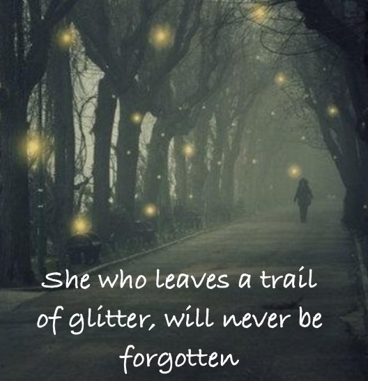 She who leaves a trail of glitter will never be forgotten